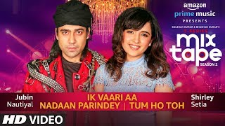Ik Vaari Aa/Nadaan Parindey Tum Ho Toh - Shirley Setia, Jubin Nautiyal Abhijit V Download Mp3 Song